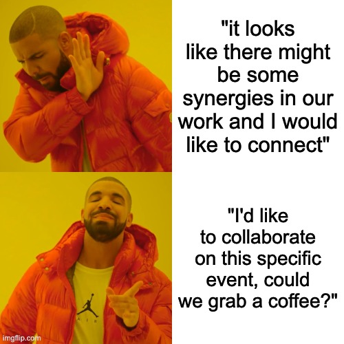'it looks like there might be some synergies in our work and I would like to connect' and 'I'd like to collaborate on this specific event, could we grab a coffee?'